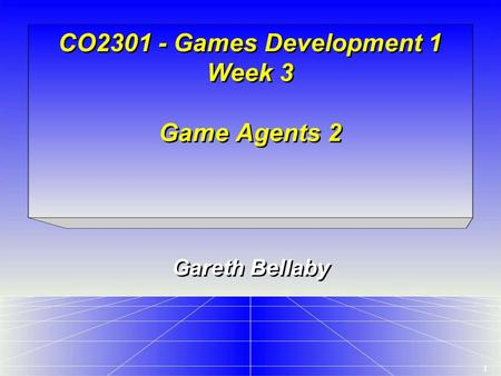 1 CO2301 - Games Development 1 Week 3 Game Agents 2 Gareth Bellaby.