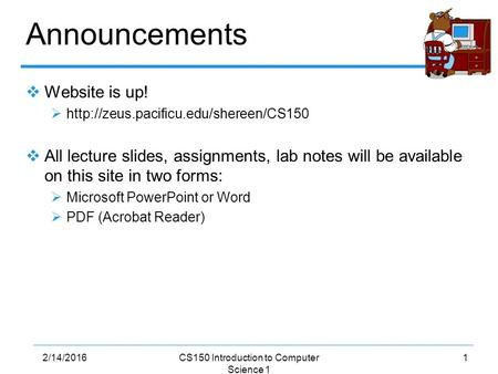 12/14/2016CS150 Introduction to Computer Science 1 Announcements  Website is up!    All lecture slides, assignments,