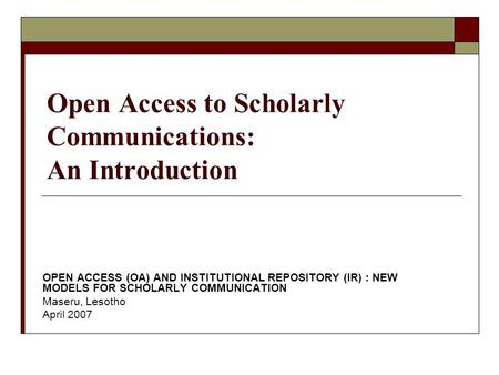 Open Access to Scholarly Communications: An Introduction OPEN ACCESS (OA) AND INSTITUTIONAL REPOSITORY (IR) : NEW MODELS FOR SCHOLARLY COMMUNICATION Maseru,