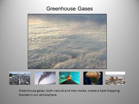 Greenhouse Gases Greenhouse gases, both natural and man-made, create a heat-trapping blanket in our atmosphere.