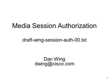 1 Media Session Authorization Dan Wing draft-wing-session-auth-00.txt.