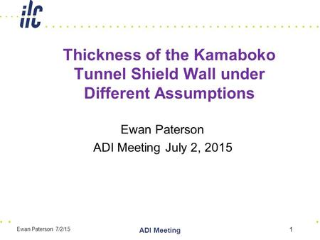 Thickness of the Kamaboko Tunnel Shield Wall under Different Assumptions Ewan Paterson ADI Meeting July 2, 2015 1 ADI Meeting Ewan Paterson 7/2/15.