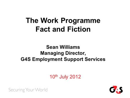 The Work Programme Fact and Fiction Sean Williams Managing Director, G4S Employment Support Services 10 th July 2012.