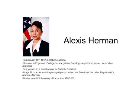 Alexis Herman Born on July 16 th, 1947 in mobile Alabama She went to Edgewood College but she got her Sociology degree from Xavier University of Louisiana.