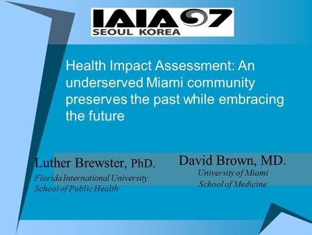 Health Impact Assessment: An underserved Miami community preserves the past while embracing the future Luther Brewster, PhD. Florida International University.