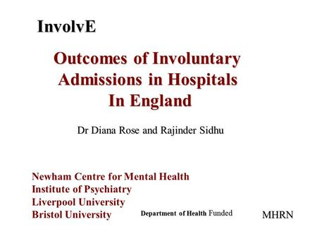 InvolvE Outcomes of Involuntary Admissions in Hospitals In England Newham Centre for Mental Health Institute of Psychiatry Liverpool University Bristol.