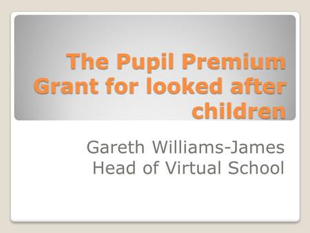 The Pupil Premium Grant for looked after children Gareth Williams-James Head of Virtual School.