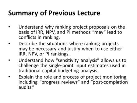 "Summary of Previous Lecture Understand why ranking project proposals on the basis of IRR, NPV, and PI methods ""may"" lead to conflicts in ranking. Describe."