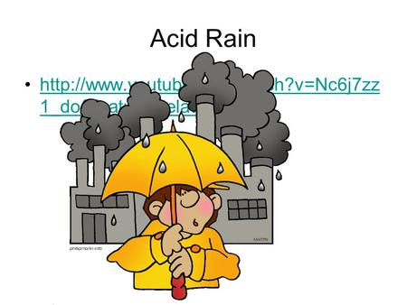 Acid Rain  1_do&feature=relatedhttp://www.youtube.com/watch?v=Nc6j7zz 1_do&feature=related.