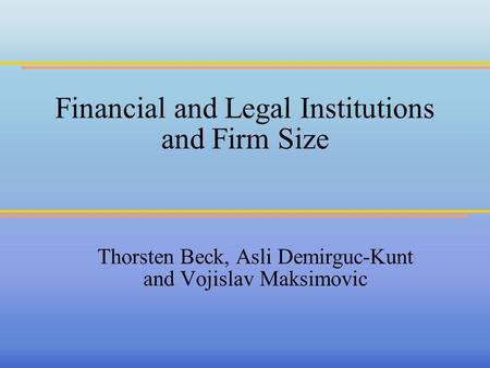 Financial and Legal Institutions and Firm Size Thorsten Beck, Asli Demirguc-Kunt and Vojislav Maksimovic.