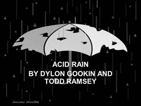 ACID RAIN BY DYLON GOOKIN AND TODD RAMSEY. ACID RAIN DEFINITION Precipitation, as rain, snow, or sleet, containing relatively high concentrations of acid-forming.