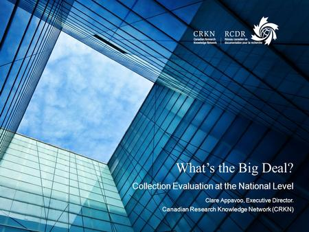 February 14, 2016NAME OF EVENT1 What's the Big Deal? Collection Evaluation at the National Level Clare Appavoo, Executive Director, Canadian Research Knowledge.