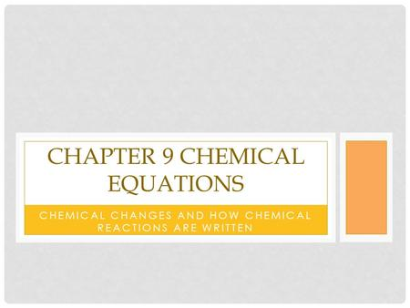 CHEMICAL CHANGES AND HOW CHEMICAL REACTIONS ARE WRITTEN CHAPTER 9 CHEMICAL EQUATIONS.