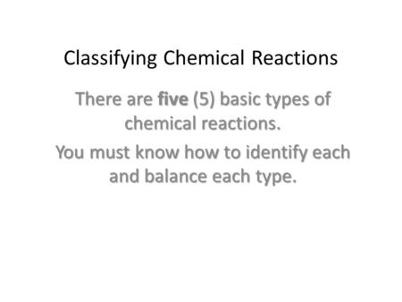 Classifying Chemical Reactions There are five (5) basic types of chemical reactions. You must know how to identify each and balance each type.