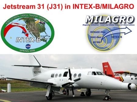 Jetstream 31 (J31) in INTEX-B/MILAGRO. Campaign Context: In March 2006, INTEX-B/MILAGRO studied pollution from Mexico City and regional biomass burning,