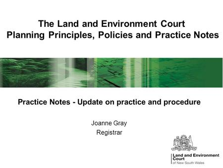 The Land and Environment Court Planning Principles, Policies and Practice Notes Practice Notes - Update on practice and procedure Joanne Gray Registrar.