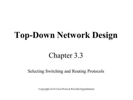 Top-Down Network Design Chapter 3.3 Selecting Switching and Routing Protocols Copyright 2010 Cisco Press & Priscilla Oppenheimer.
