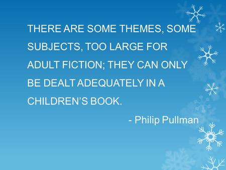 THERE ARE SOME THEMES, SOME SUBJECTS, TOO LARGE FOR ADULT FICTION; THEY CAN ONLY BE DEALT ADEQUATELY IN A CHILDREN'S BOOK. - Philip Pullman.