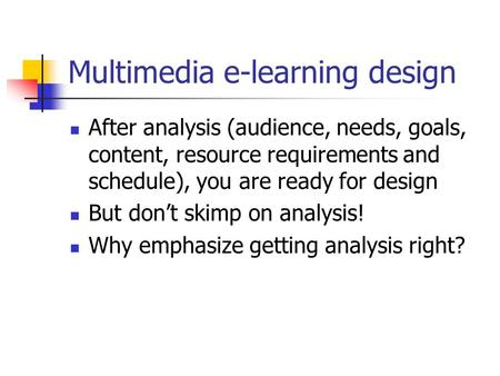 Multimedia e-learning design After analysis (audience, needs, goals, content, resource requirements and schedule), you are ready for design But don't skimp.
