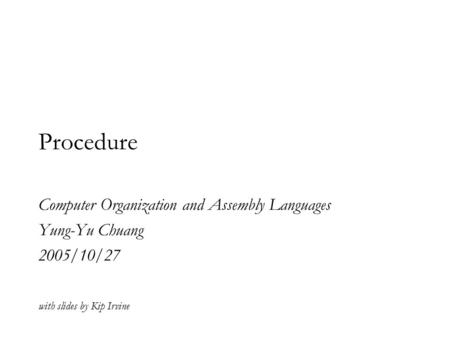 Procedure Computer Organization and Assembly Languages Yung-Yu Chuang 2005/10/27 with slides by Kip Irvine.