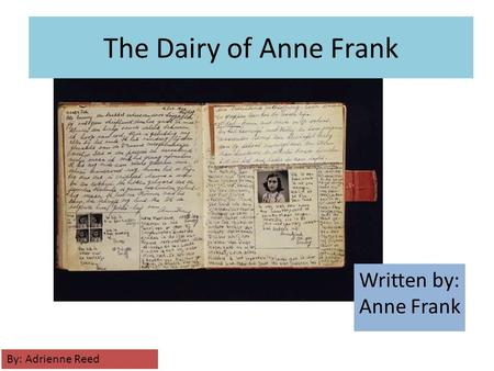 The Dairy of Anne Frank Written by: Anne Frank By: Adrienne Reed.