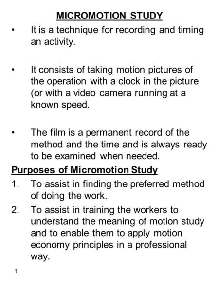 MICROMOTION STUDY It is a technique for recording and timing an activity. It consists of taking motion pictures of the operation with a clock in the picture.