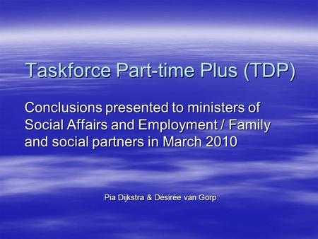 Taskforce Part-time Plus (TDP) Conclusions presented to ministers of Social Affairs and Employment / Family and social partners in March 2010 Pia Dijkstra.