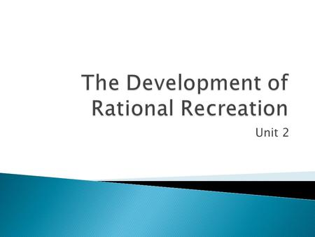 Unit 2  To gain knowledge of the development of Rational Recreation.  To understand the key socio-cultural factors that contributed to this development.
