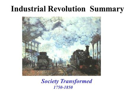Industrial Revolution Summary Society Transformed 1750-1850.