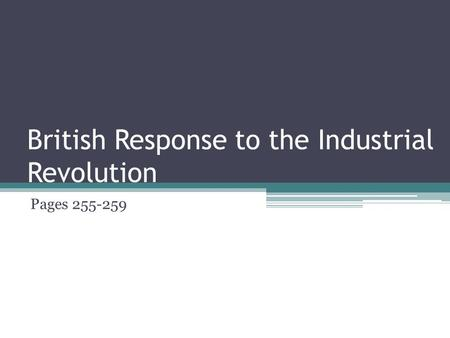 British Response to the Industrial Revolution Pages 255-259.