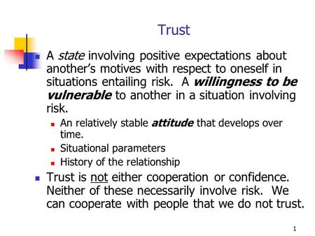 1 Trust A state involving positive expectations about another's motives with respect to oneself in situations entailing risk. A willingness to be vulnerable.