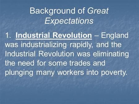Background of Great Expectations 1. Industrial Revolution – England was industrializing rapidly, and the Industrial Revolution was eliminating the need.