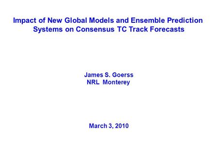 Impact of New Global Models and Ensemble Prediction Systems on Consensus TC Track Forecasts James S. Goerss NRL Monterey March 3, 2010.