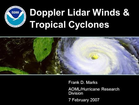 Doppler Lidar Winds & Tropical Cyclones Frank D. Marks AOML/Hurricane Research Division 7 February 2007.