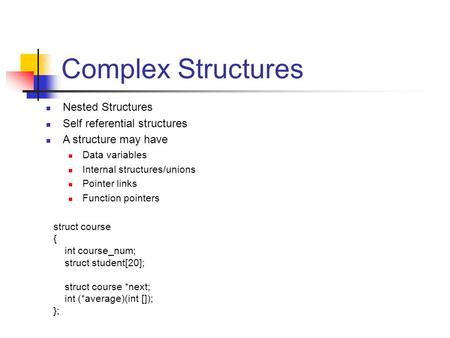 Complex Structures Nested Structures Self referential structures A structure may have Data variables Internal structures/unions Pointer links Function.