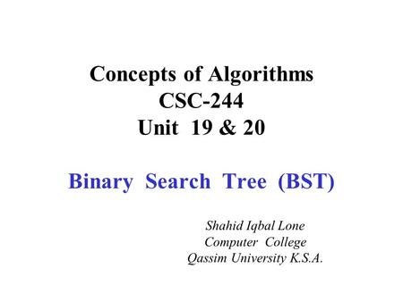 Concepts of Algorithms CSC-244 Unit 19 & 20 Binary Search Tree (BST) Shahid Iqbal Lone Computer College Qassim University K.S.A.