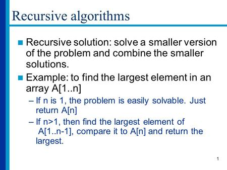 1 Recursive algorithms Recursive solution: solve a smaller version of the problem and combine the smaller solutions. Example: to find the largest element.
