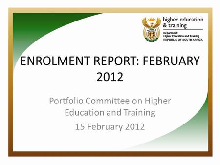 ENROLMENT REPORT: FEBRUARY 2012 Portfolio Committee on Higher Education and Training 15 February 2012.