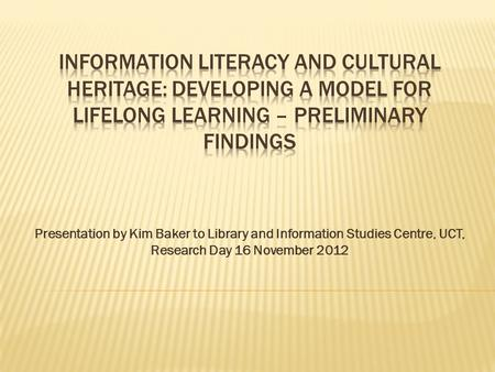 Presentation by Kim Baker to Library and Information Studies Centre, UCT, Research Day 16 November 2012.