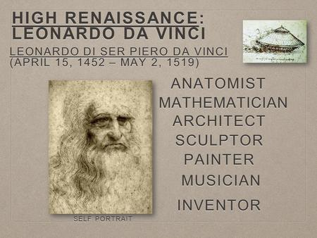 HIGH RENAISSANCE: LEONARDO DA VINCI LEONARDO DI SER PIERO DA VINCI (APRIL 15, 1452 – MAY 2, 1519) MATHEMATICIAN ANATOMIST INVENTOR SCULPTOR PAINTER MUSICIAN.