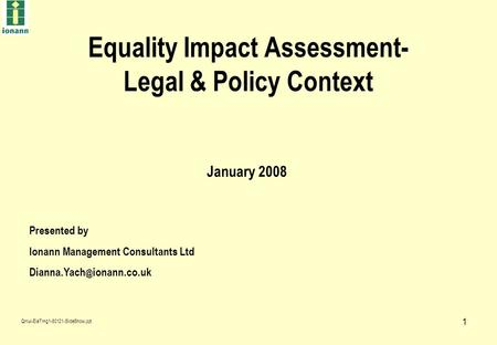 1 Equality Impact Assessment- Legal & Policy Context Presented by Ionann Management Consultants Ltd ionann.co.uk January 2008 Qmul-EiaTrng1-80121-SlideShow.ppt.