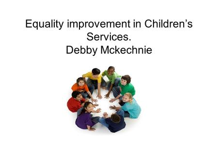 Equality improvement in Children's Services. Debby Mckechnie.