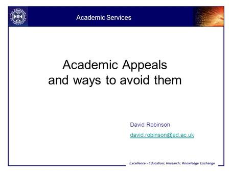 Excellence - Education; Research; Knowledge Exchange Academic Appeals and ways to avoid them David Robinson Academic Services.