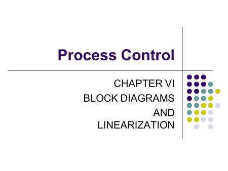 Process Control CHAPTER VI BLOCK DIAGRAMS AND LINEARIZATION.