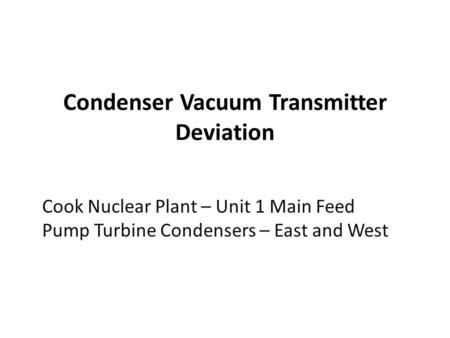 Condenser Vacuum Transmitter Deviation Cook Nuclear Plant – Unit 1 Main Feed Pump Turbine Condensers – East and West.