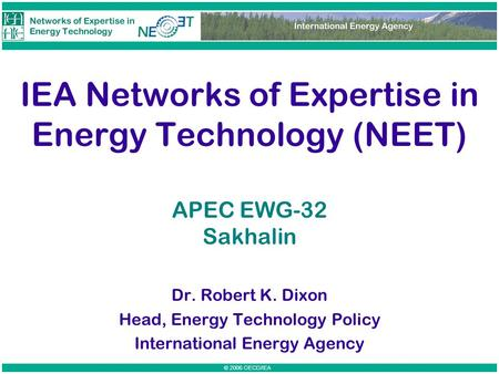 © 2006 OECD/IEA IEA Networks of Expertise in Energy Technology (NEET) Dr. Robert K. Dixon Head, Energy Technology Policy International Energy Agency APEC.