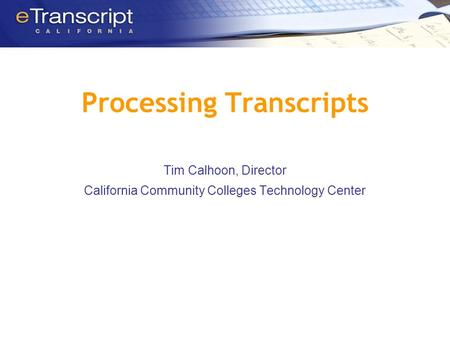 Processing Transcripts Tim Calhoon, Director California Community Colleges Technology Center.