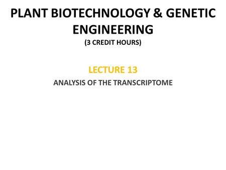 PLANT BIOTECHNOLOGY & GENETIC ENGINEERING (3 CREDIT HOURS) LECTURE 13 ANALYSIS OF THE TRANSCRIPTOME.