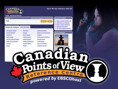 Canadian Points of View Reference Centre 120 topics, each with the following essays: –Overview (objective background/description) –Point (argument) –Counterpoint.