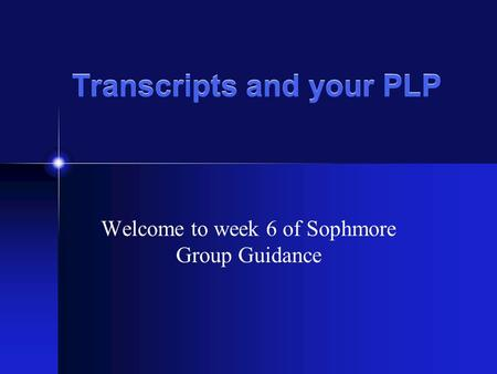 Transcripts and your PLP Welcome to week 6 of Sophmore Group Guidance.